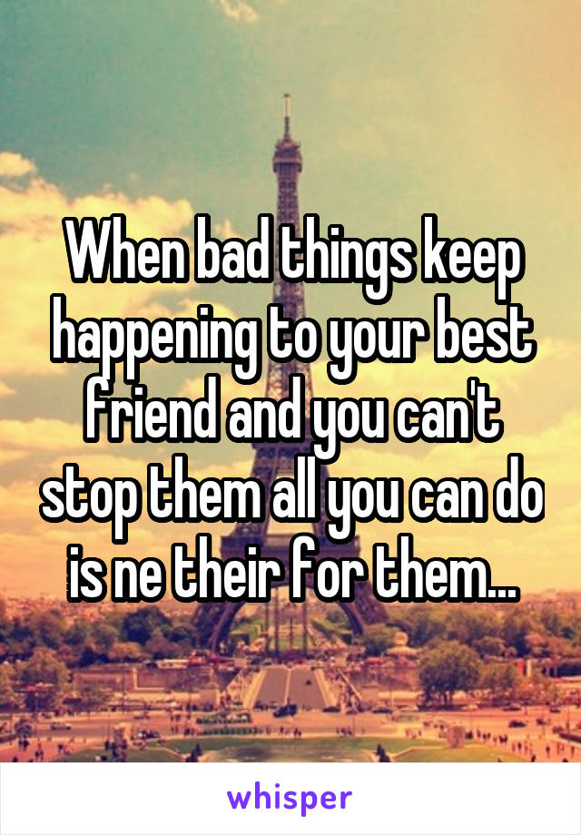 When bad things keep happening to your best friend and you can't stop them all you can do is ne their for them...
