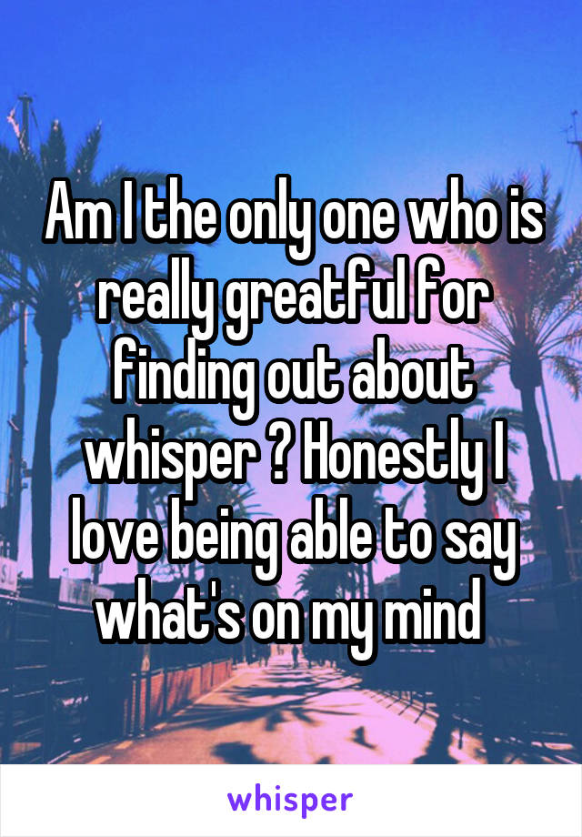 Am I the only one who is really greatful for finding out about whisper ? Honestly I love being able to say what's on my mind