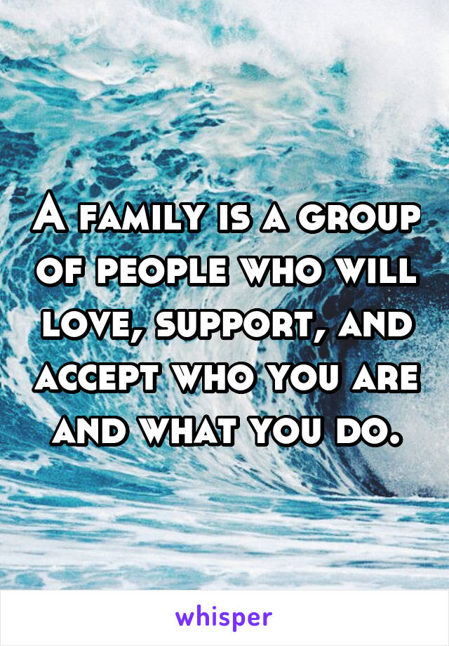 A family is a group of people who will love, support, and accept who you are and what you do.