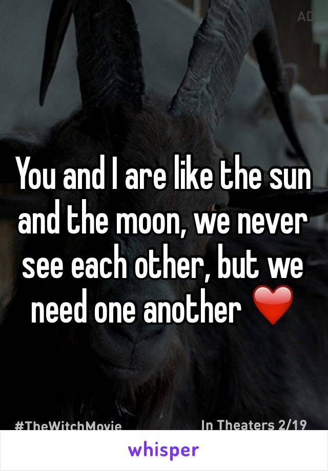 You and I are like the sun and the moon, we never see each other, but we need one another ❤️
