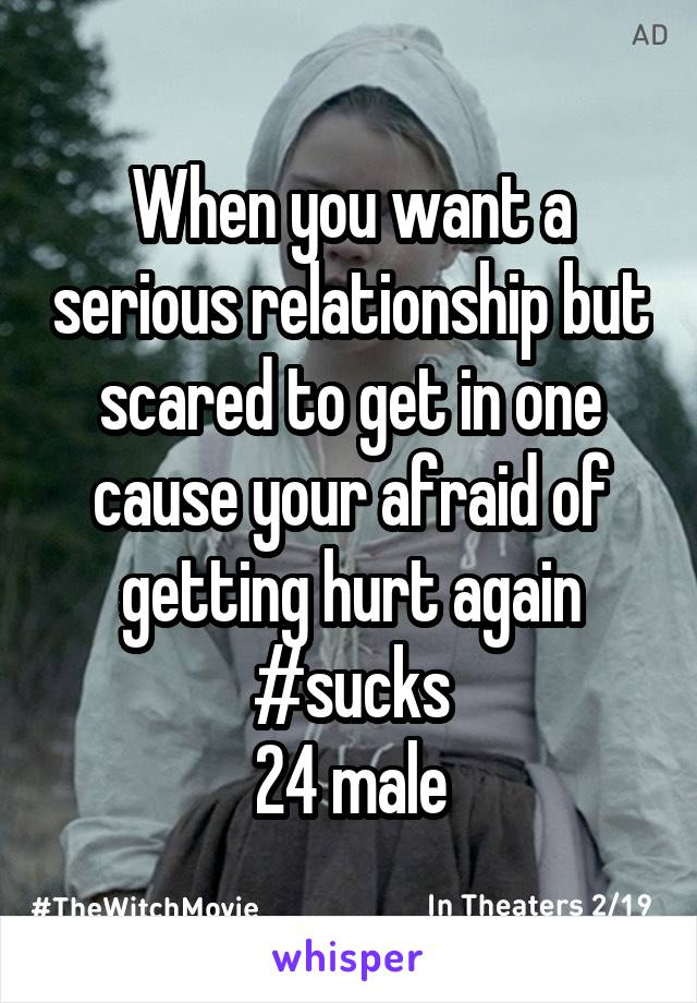 When you want a serious relationship but scared to get in one cause your afraid of getting hurt again #sucks 24 male