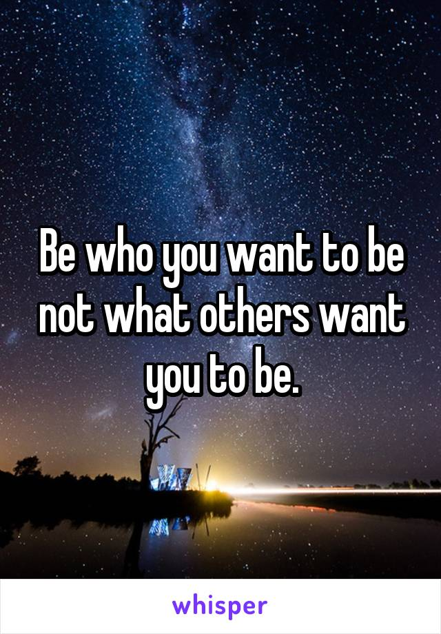 Be who you want to be not what others want you to be.