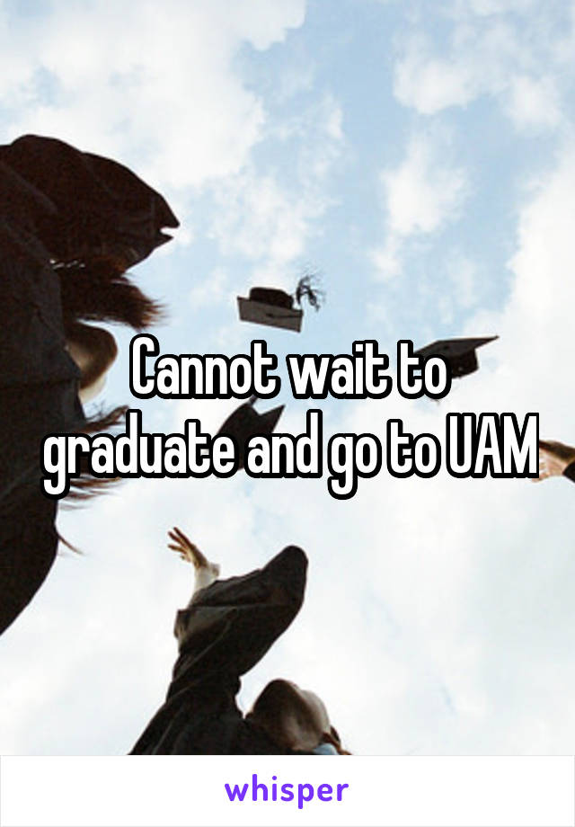Cannot wait to graduate and go to UAM