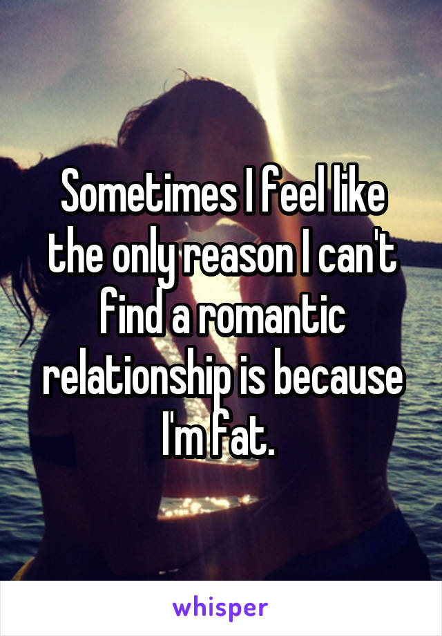 Sometimes I feel like the only reason I can't find a romantic relationship is because I'm fat.