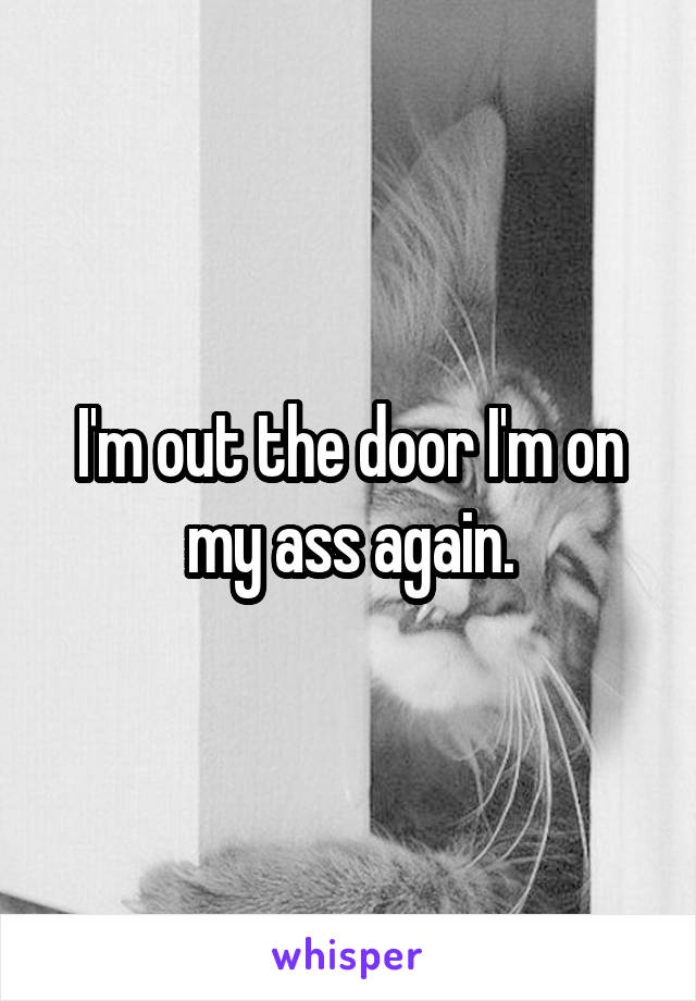 I'm out the door I'm on my ass again.