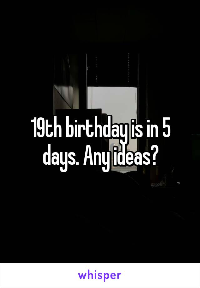 19th birthday is in 5 days. Any ideas?
