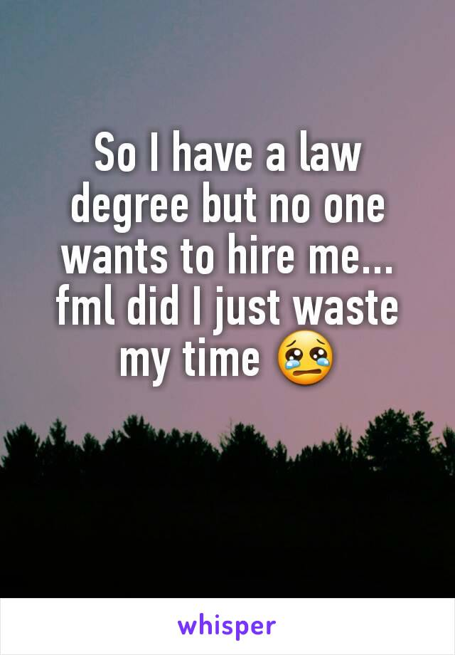 So I have a law degree but no one wants to hire me... fml did I just waste my time 😢