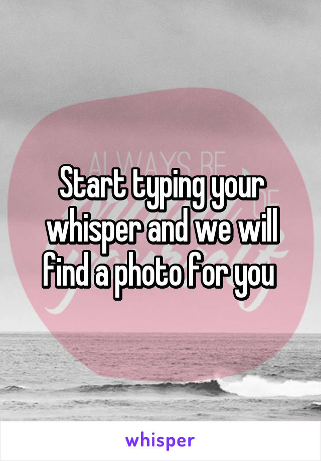 Start typing your whisper and we will find a photo for you