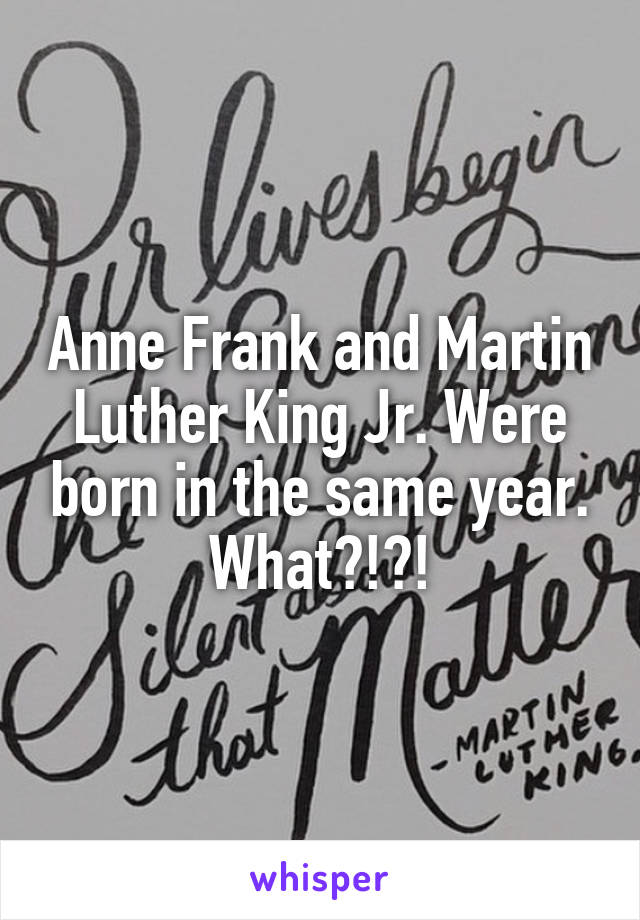 Anne Frank and Martin Luther King Jr. Were born in the same year. What?!?!