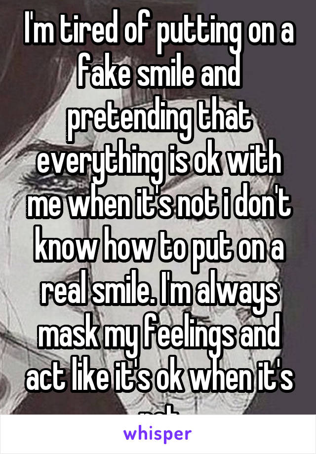 I'm tired of putting on a fake smile and pretending that everything is ok with me when it's not i don't know how to put on a real smile. I'm always mask my feelings and act like it's ok when it's not