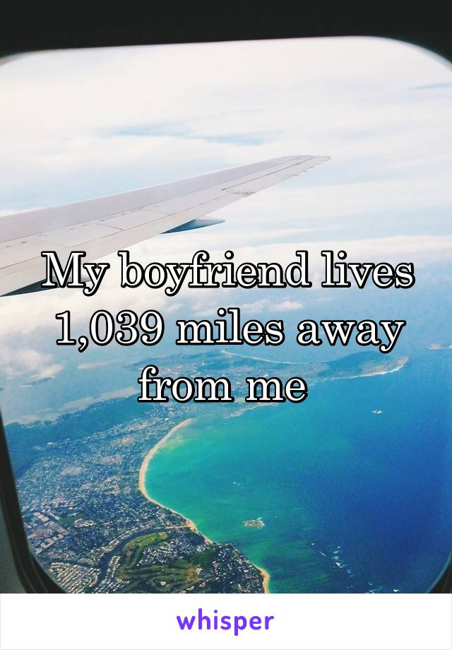 My boyfriend lives 1,039 miles away from me