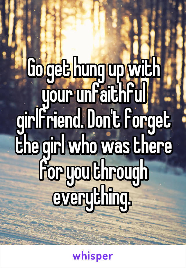 Go get hung up with your unfaithful girlfriend. Don't forget the girl who was there for you through everything.