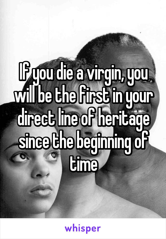 If you die a virgin, you will be the first in your direct line of heritage since the beginning of time
