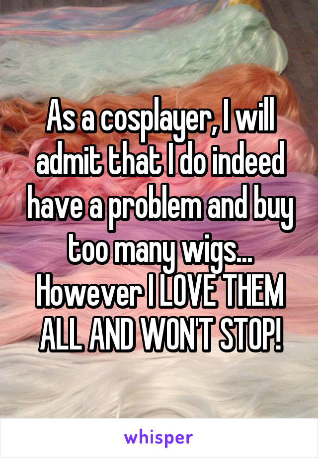 As a cosplayer, I will admit that I do indeed have a problem and buy too many wigs... However I LOVE THEM ALL AND WON'T STOP!