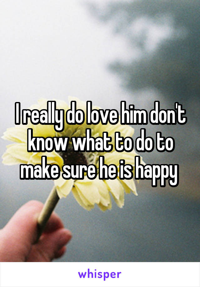 I really do love him don't know what to do to make sure he is happy