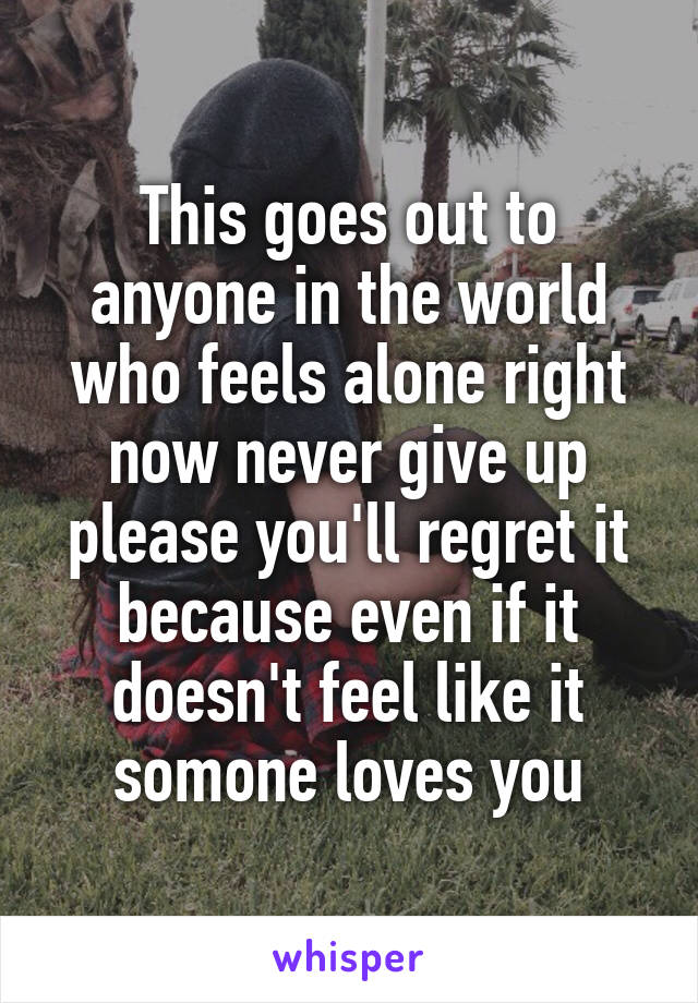 This goes out to anyone in the world who feels alone right now never give up please you'll regret it because even if it doesn't feel like it somone loves you