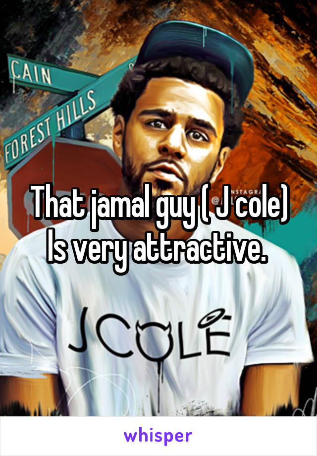 That jamal guy ( J cole) Is very attractive.