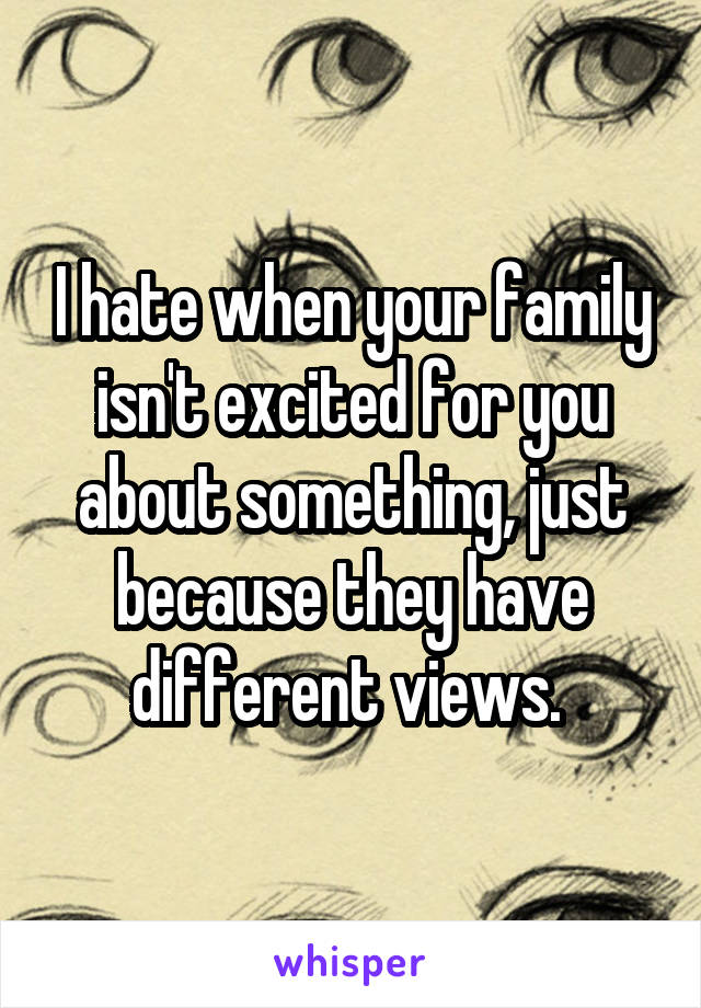 I hate when your family isn't excited for you about something, just because they have different views.