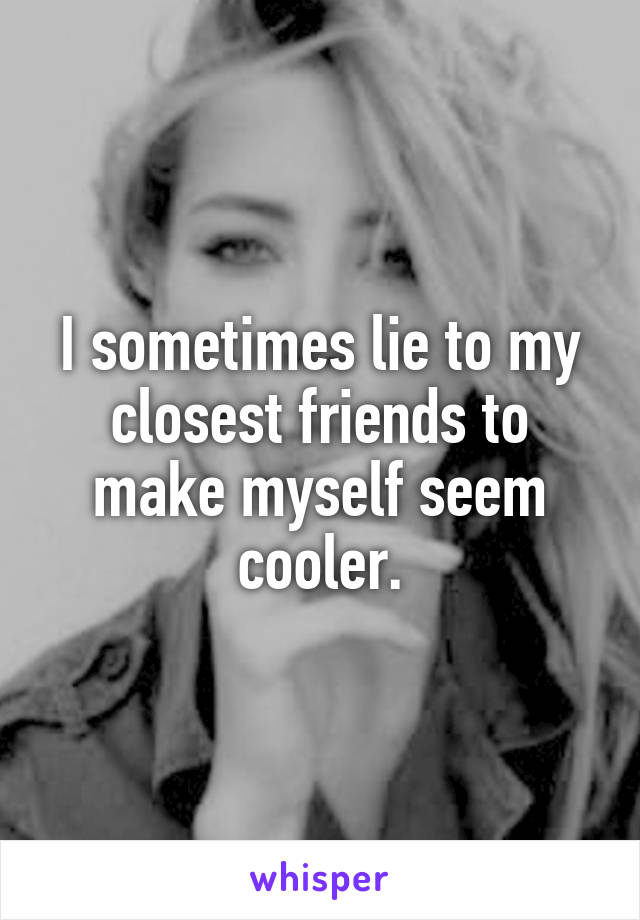 I sometimes lie to my closest friends to make myself seem cooler.