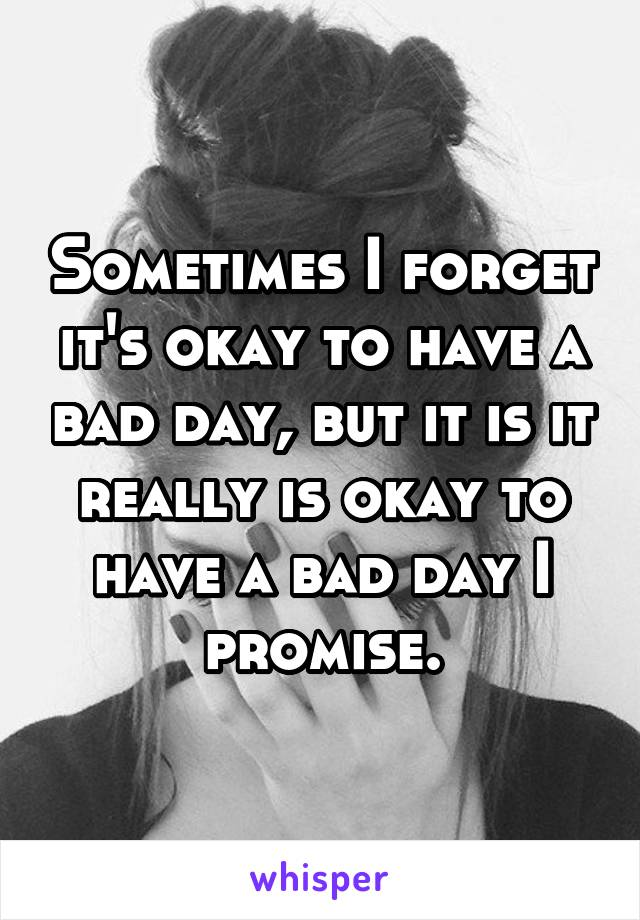 Sometimes I forget it's okay to have a bad day, but it is it really is okay to have a bad day I promise.