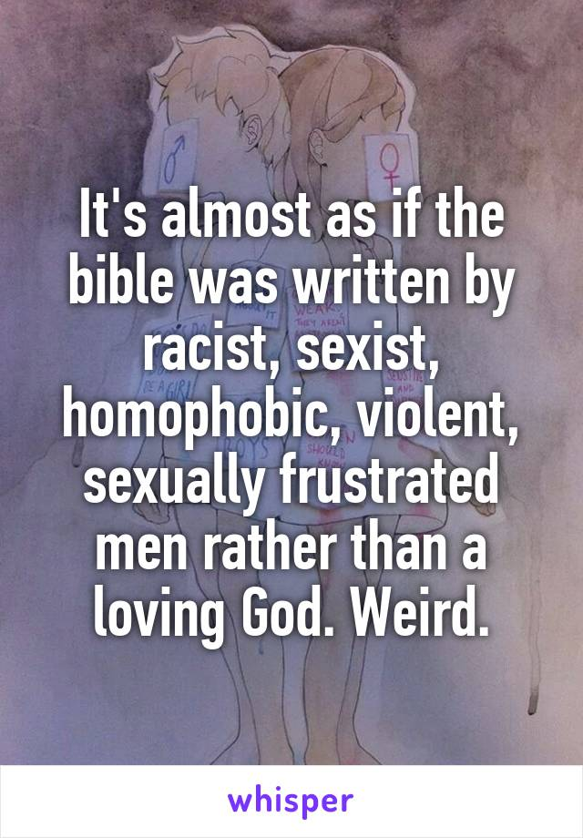 It's almost as if the bible was written by racist, sexist, homophobic, violent, sexually frustrated men rather than a loving God. Weird.