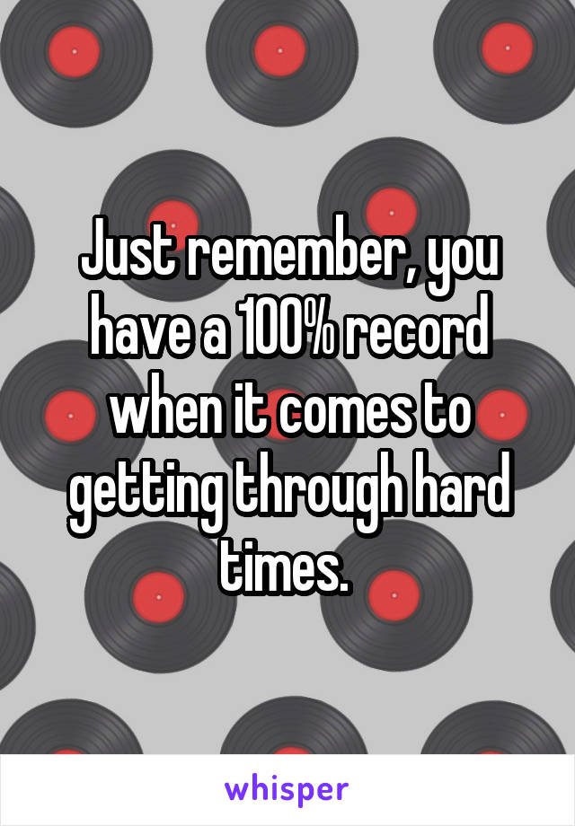 Just remember, you have a 100% record when it comes to getting through hard times.