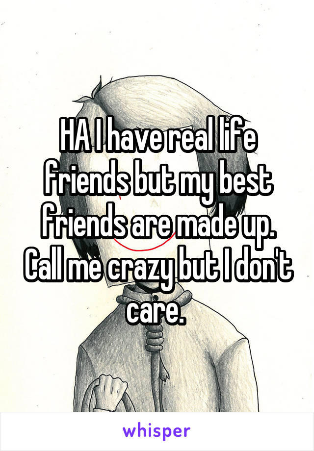 HA I have real life friends but my best friends are made up. Call me crazy but I don't care.