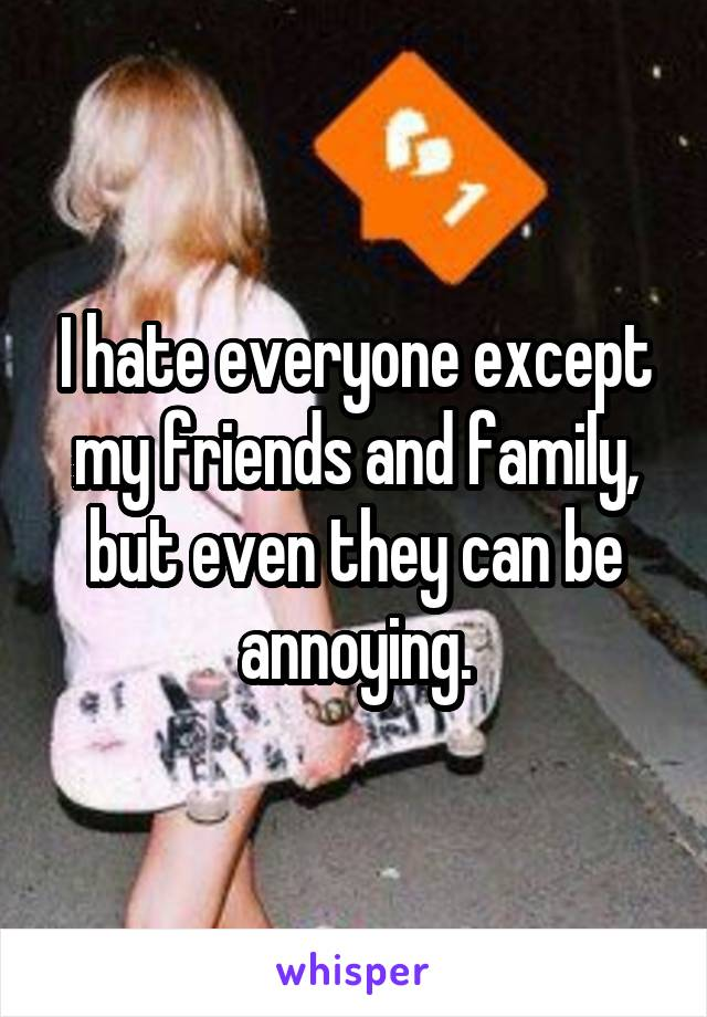I hate everyone except my friends and family, but even they can be annoying.
