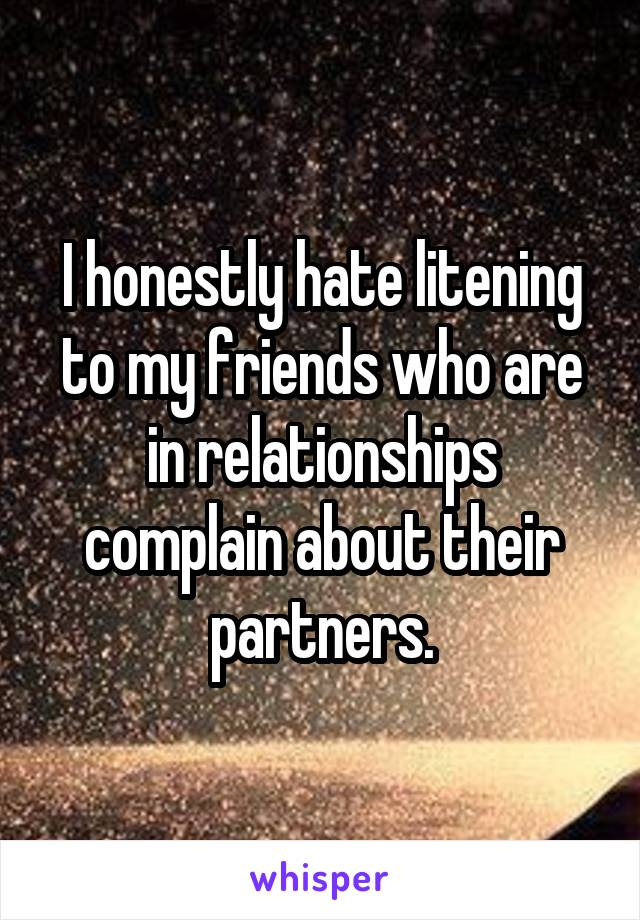 I honestly hate litening to my friends who are in relationships complain about their partners.