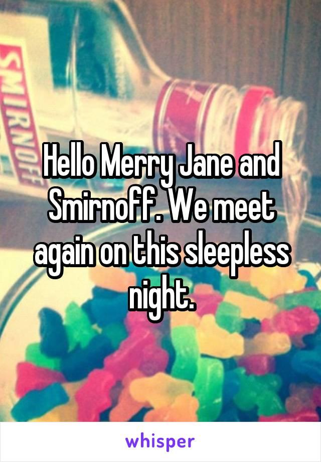 Hello Merry Jane and Smirnoff. We meet again on this sleepless night.