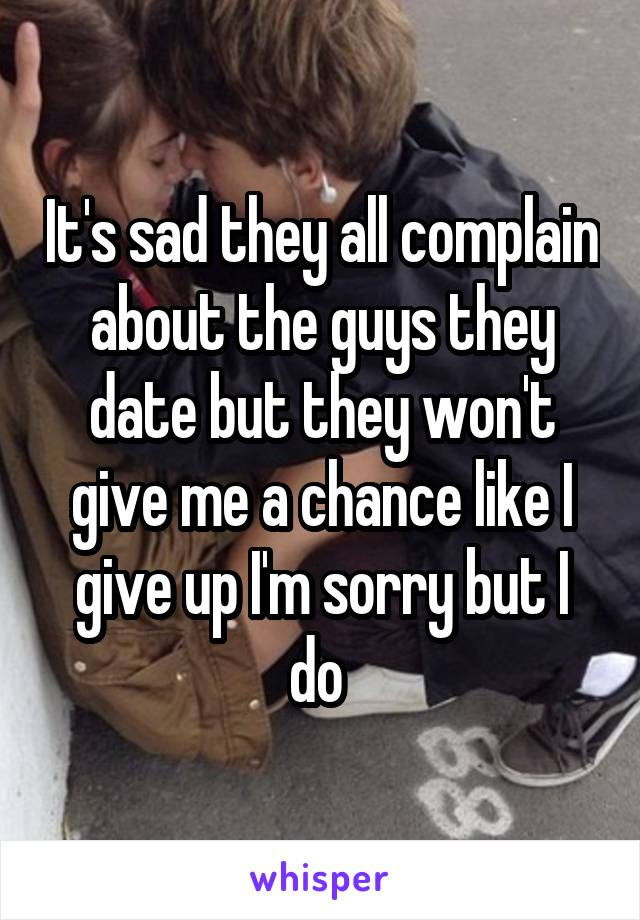 It's sad they all complain about the guys they date but they won't give me a chance like I give up I'm sorry but I do