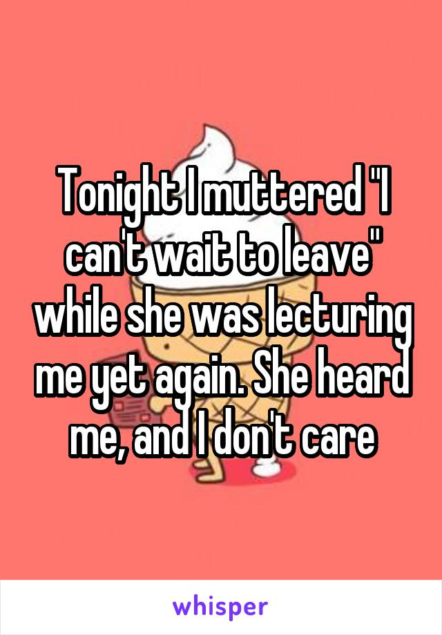 "Tonight I muttered ""I can't wait to leave"" while she was lecturing me yet again. She heard me, and I don't care"