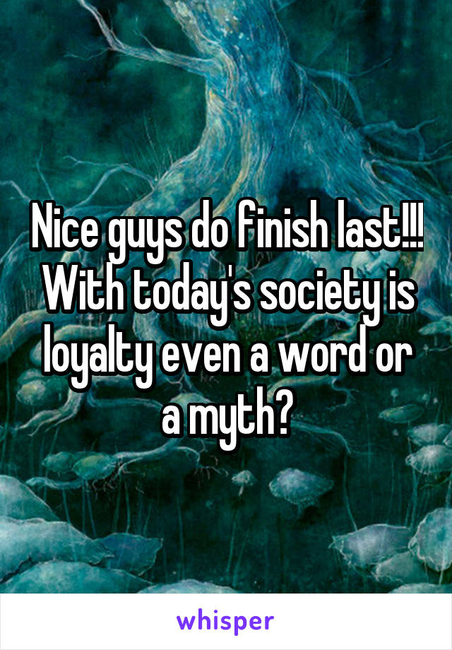 Nice guys do finish last!!! With today's society is loyalty even a word or a myth?