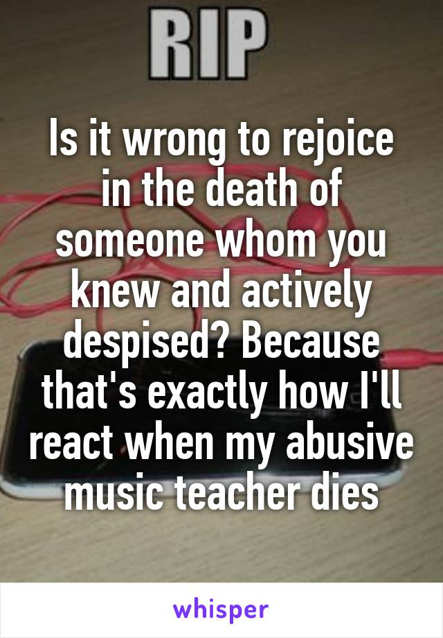 Is it wrong to rejoice in the death of someone whom you knew and actively despised? Because that's exactly how I'll react when my abusive music teacher dies