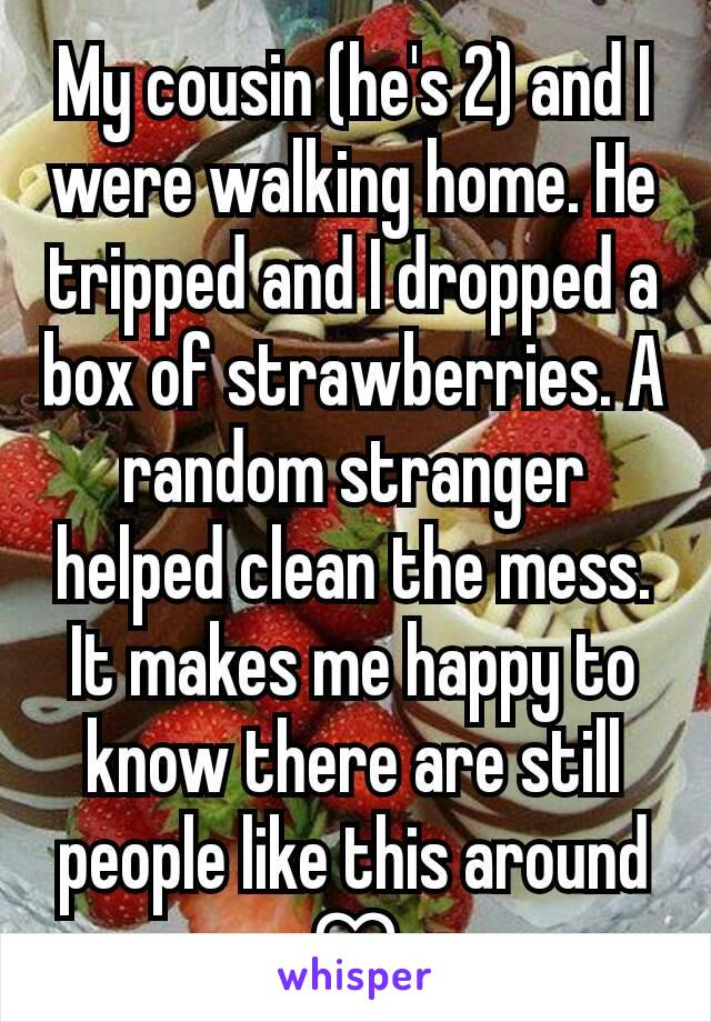 My cousin (he's 2) and I were walking home. He tripped and I dropped a box of strawberries. A random stranger helped clean the mess. It makes me happy to know there are still people like this around ♡