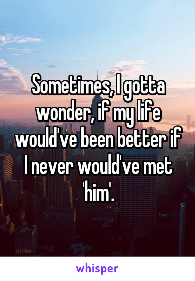 Sometimes, I gotta wonder, if my life would've been better if I never would've met 'him'.
