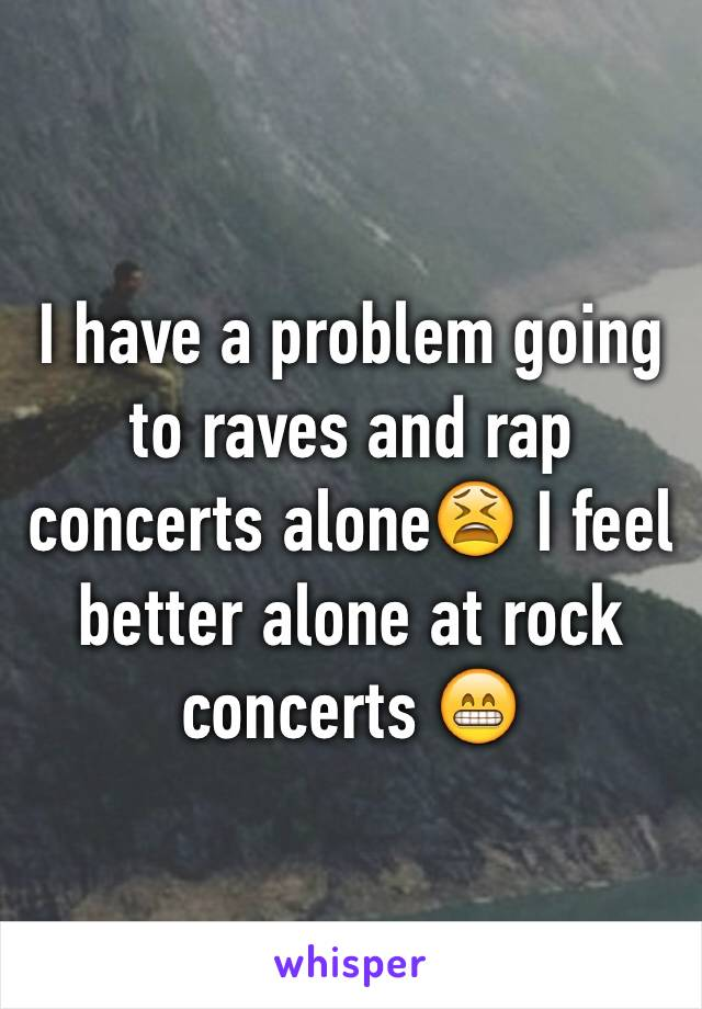 I have a problem going to raves and rap concerts alone😫 I feel better alone at rock concerts 😁