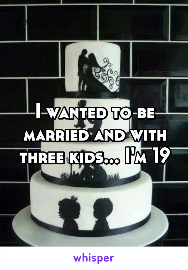 I wanted to be married and with three kids... I'm 19