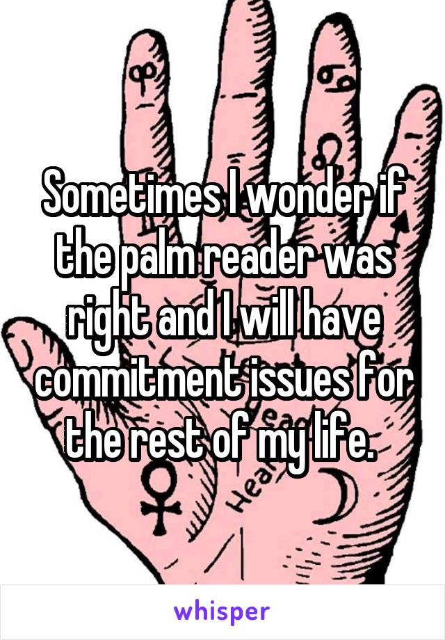 Sometimes I wonder if the palm reader was right and I will have commitment issues for the rest of my life.