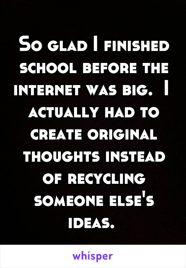 So glad I finished school before the internet was big.  I  actually had to create original thoughts instead of recycling someone else's ideas.