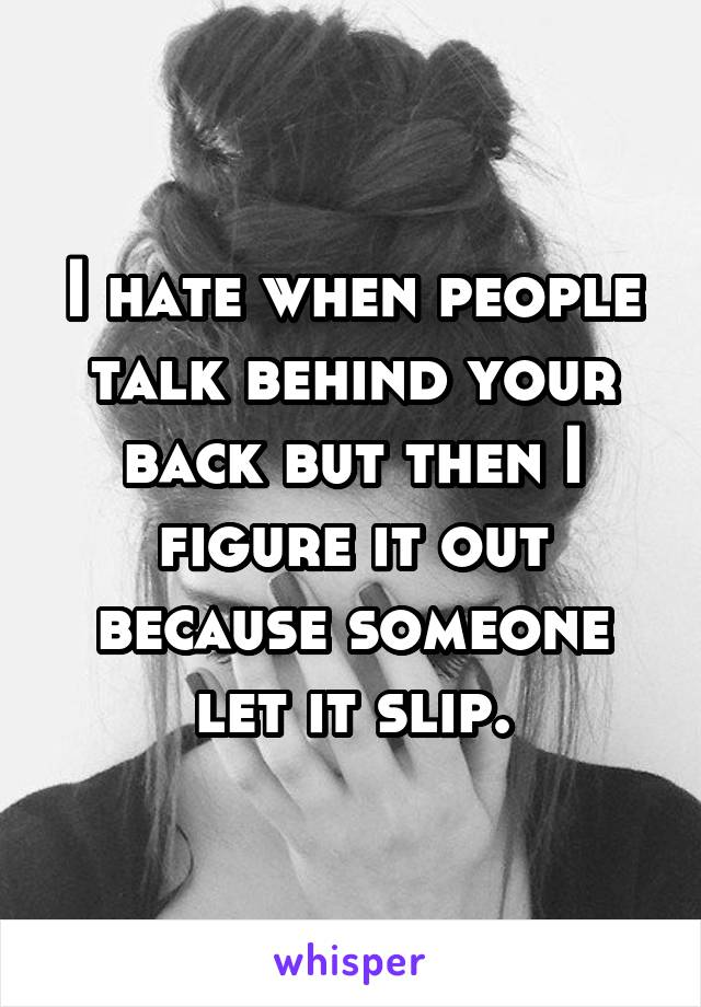 I hate when people talk behind your back but then I figure it out because someone let it slip.
