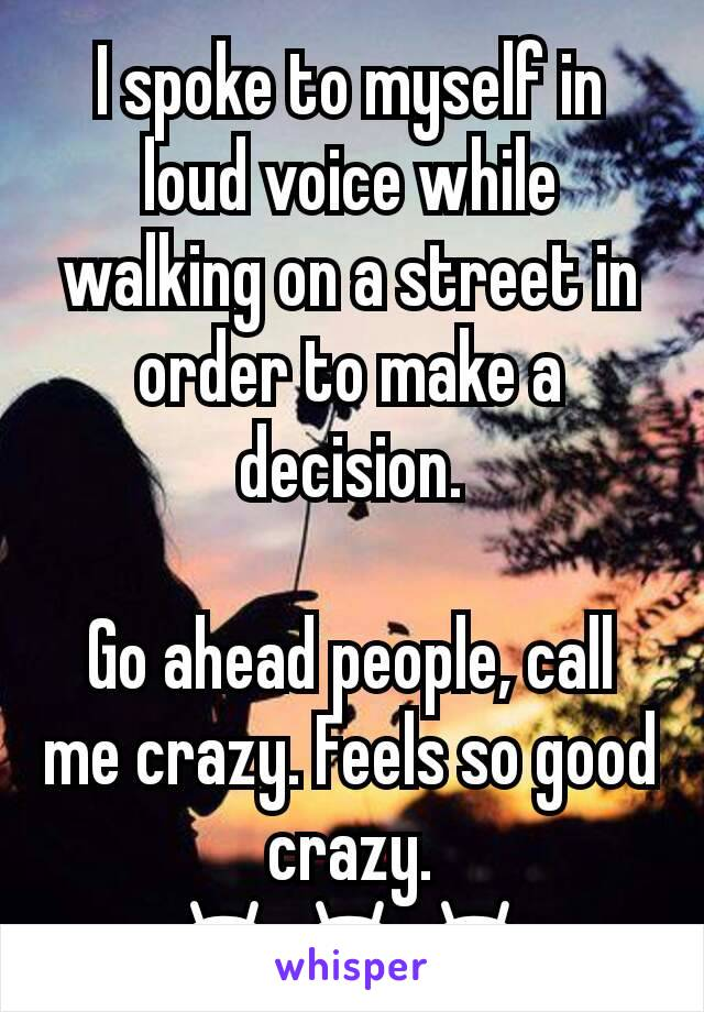 I spoke to myself in loud voice while walking on a street in order to make a decision.  Go ahead people, call me crazy. Feels so good crazy. 😁😁😁