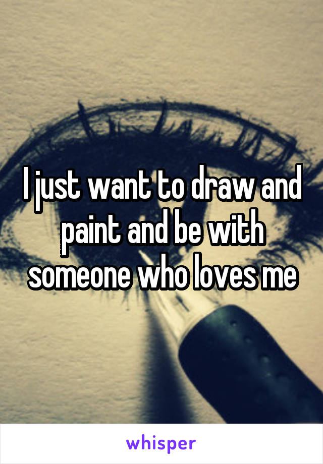 I just want to draw and paint and be with someone who loves me