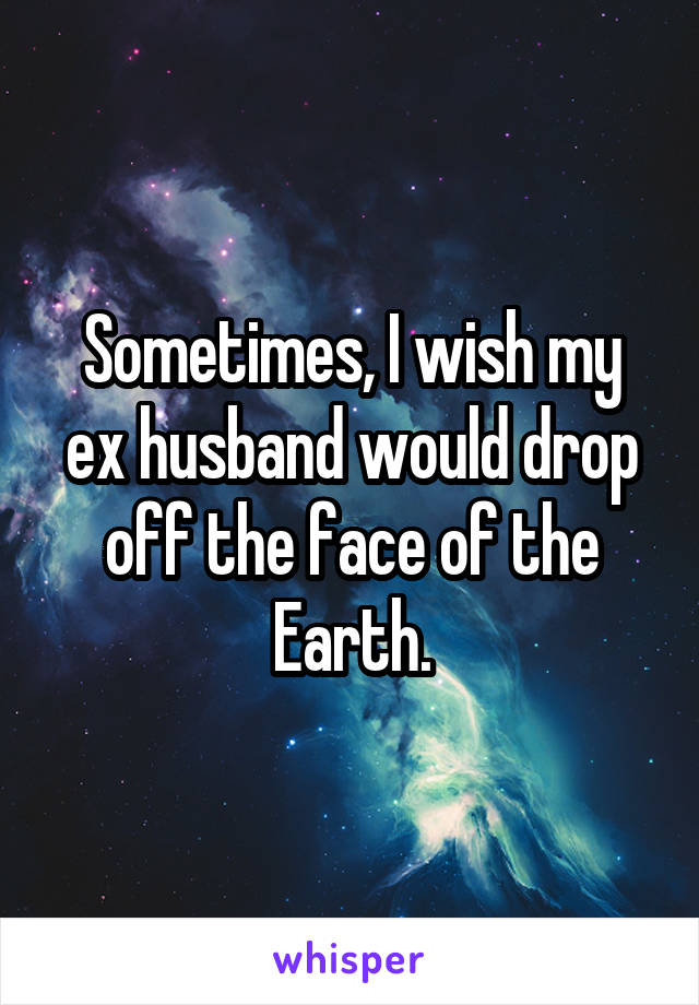 Sometimes, I wish my ex husband would drop off the face of the Earth.