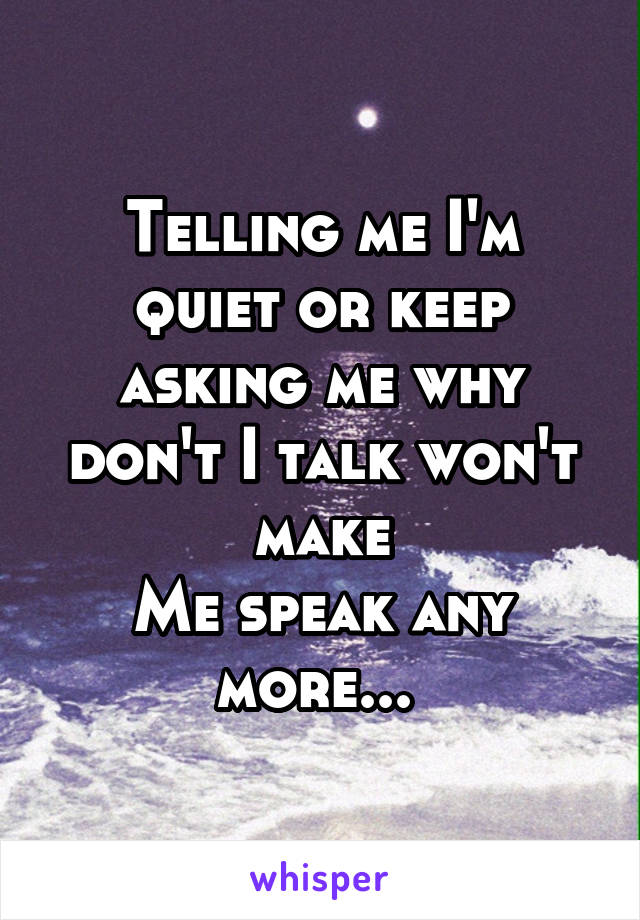 Telling me I'm quiet or keep asking me why don't I talk won't make Me speak any more...