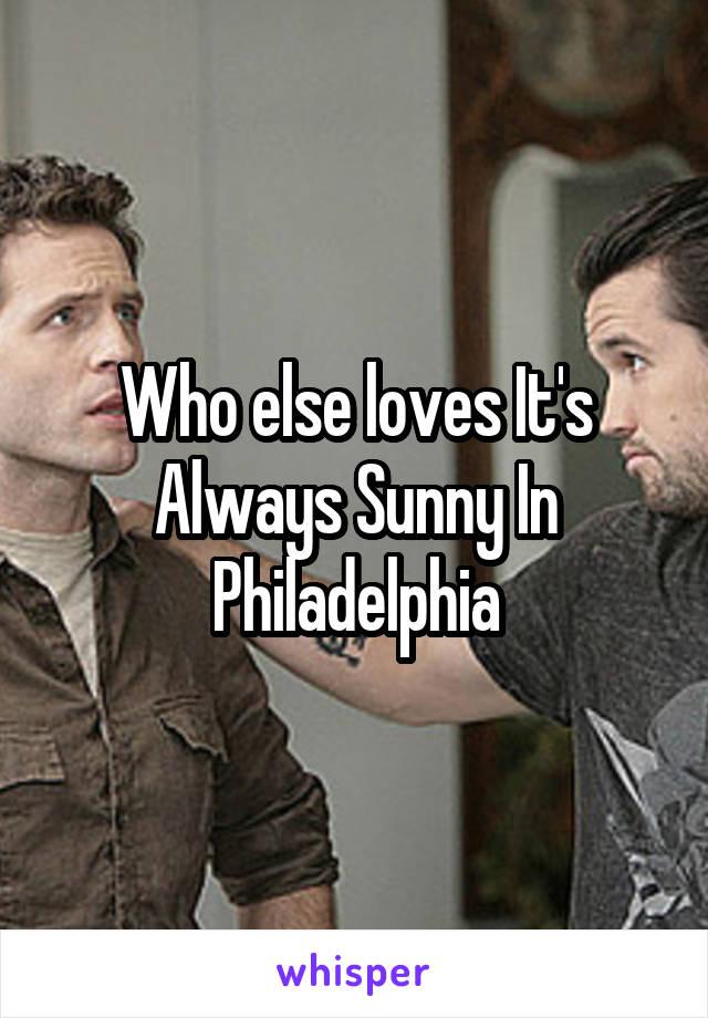 Who else loves It's Always Sunny In Philadelphia
