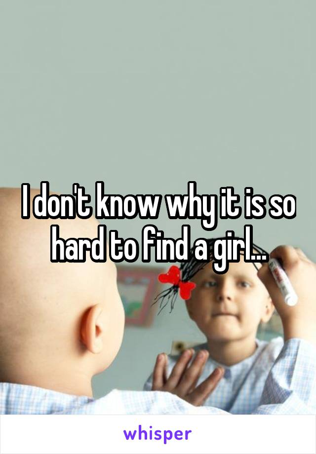 I don't know why it is so hard to find a girl...