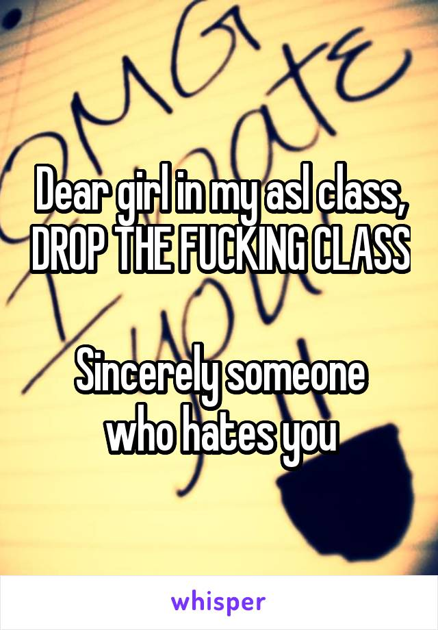 Dear girl in my asl class, DROP THE FUCKING CLASS  Sincerely someone who hates you