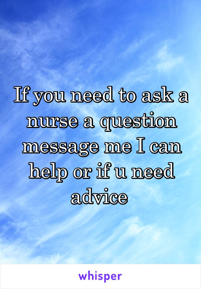 If you need to ask a nurse a question message me I can help or if u need advice