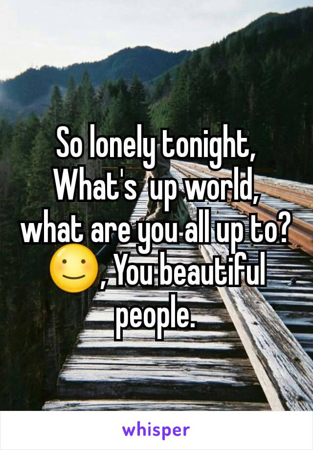 So lonely tonight, What's  up world, what are you all up to? ☺, You beautiful people.